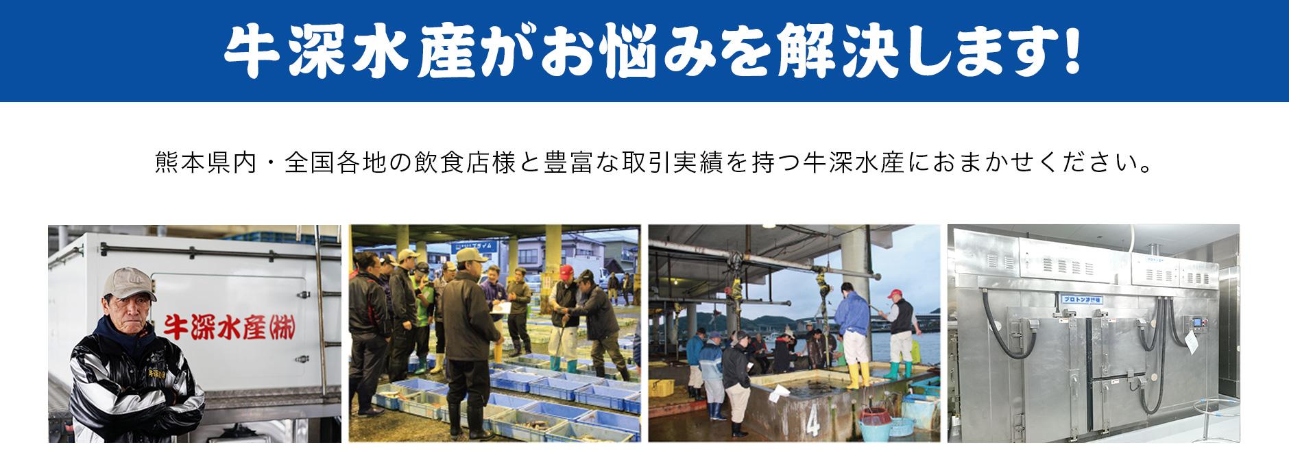 牛深水産がお悩みを解決します!熊本県内・全国各地の飲食店様と豊富な取引実績を持つ牛深水産におまかせください。